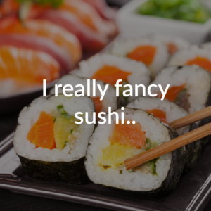 I really fancy sushi...